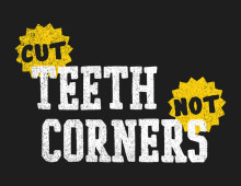 Cut Teeth, Not Corners